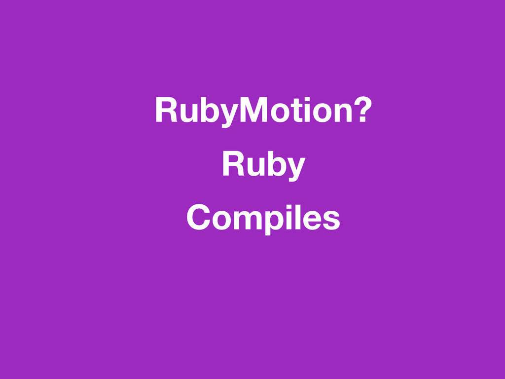 RubyMotion? Ruby Compiles