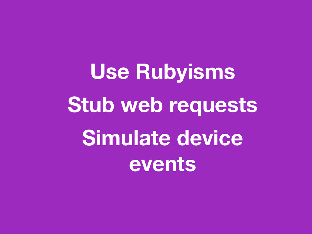 Use Rubyisms Stub web requests Simulate device ...