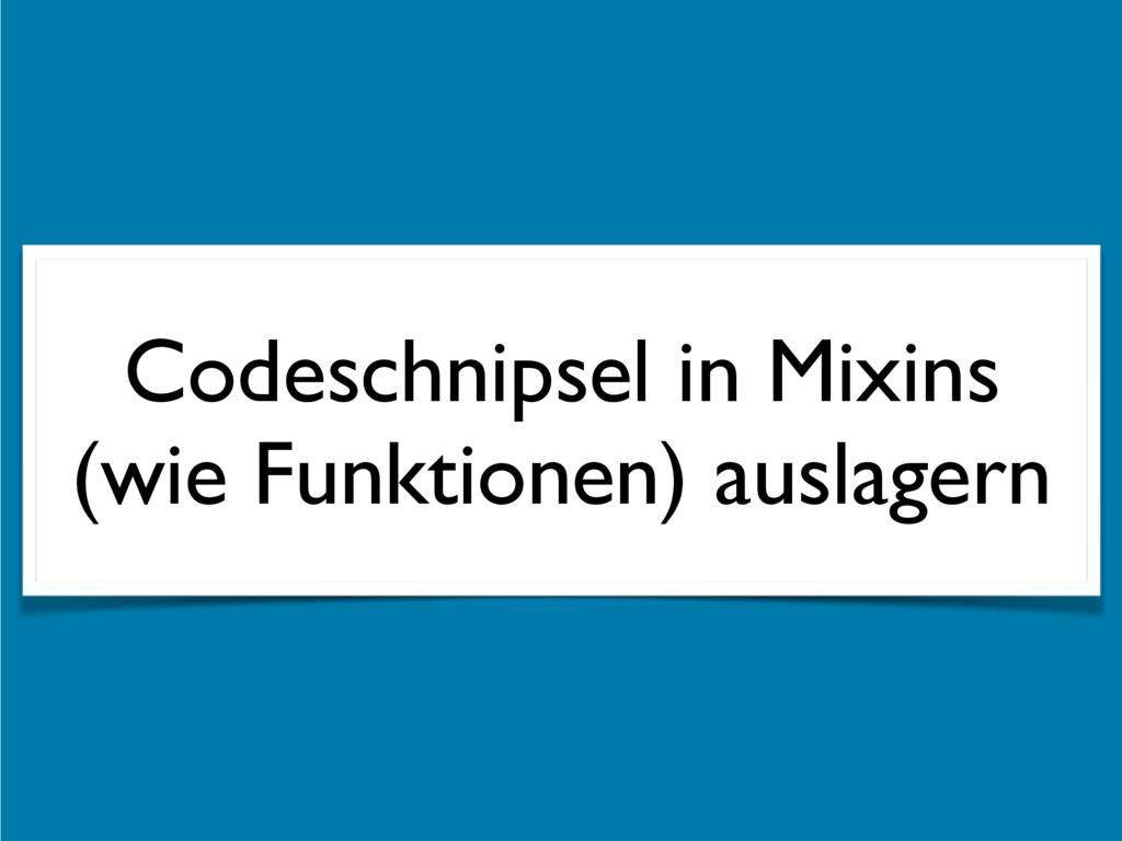 Codeschnipsel in Mixins (wie Funktionen) auslag...