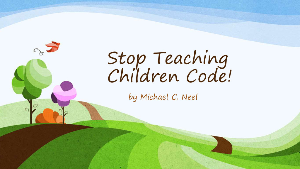 Stop Teaching Children Code! by Michael C. Neel