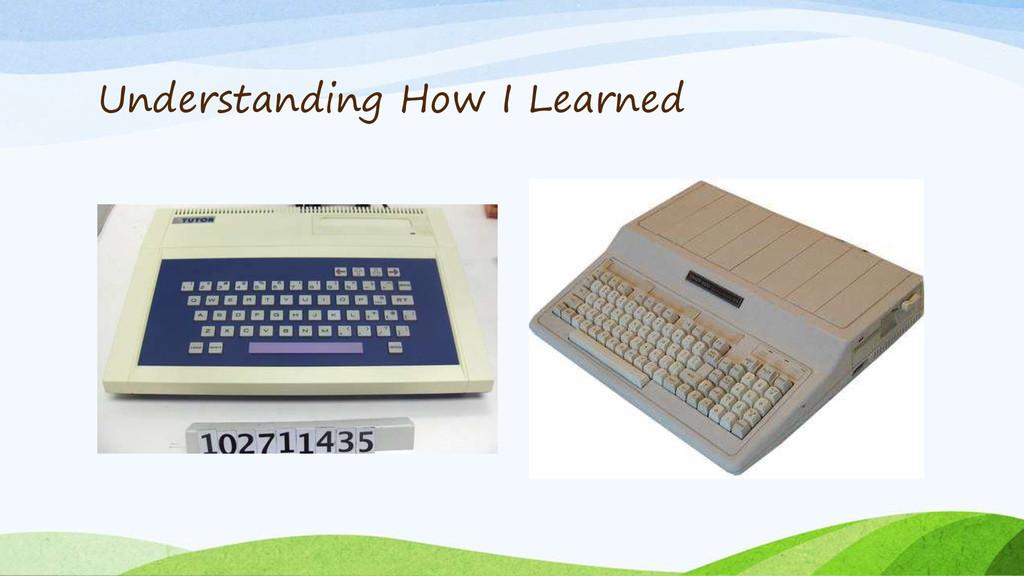 Understanding How I Learned