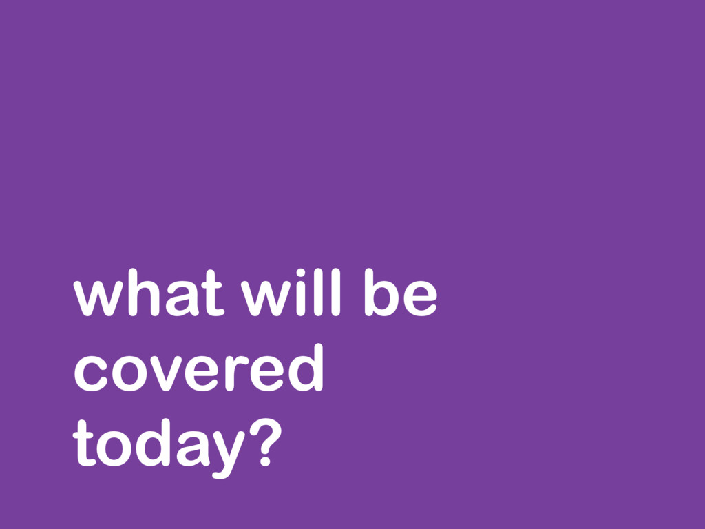 what will be covered today?