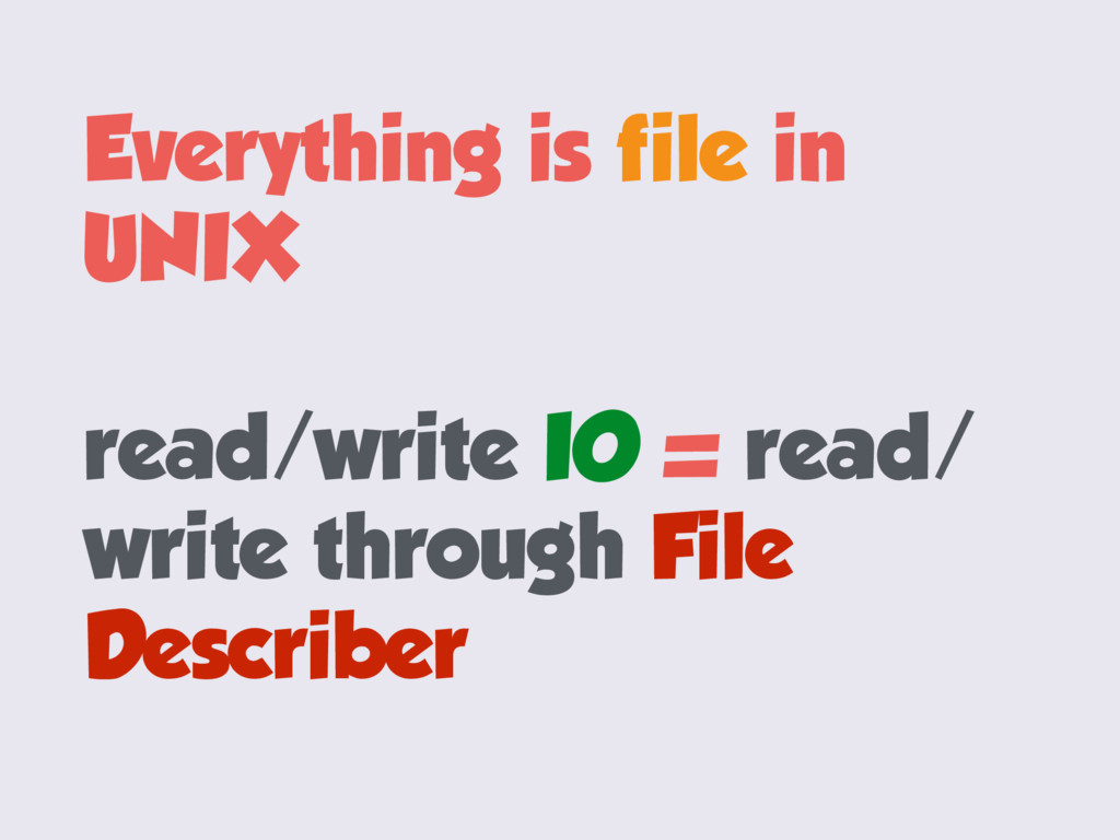 Everything is file in UNIX read/write IO = read...