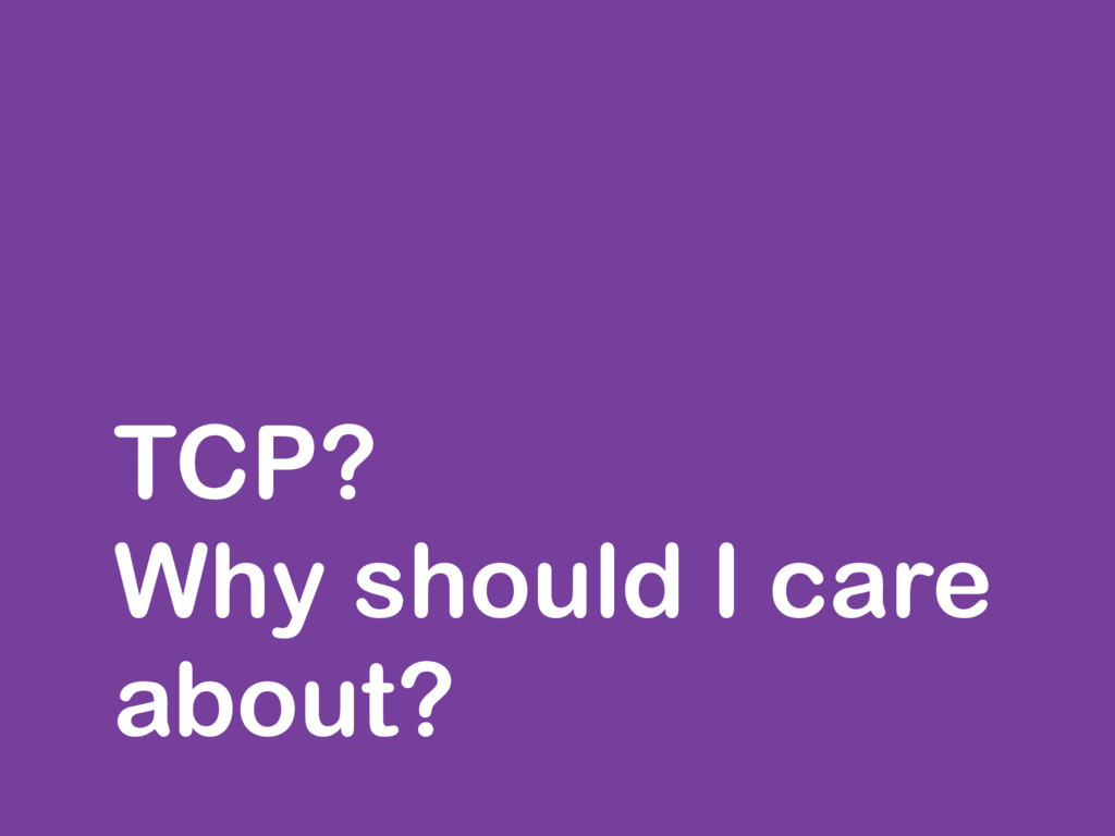 TCP? Why should I care about?