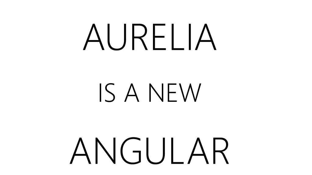 AURELIA IS A NEW ANGULAR