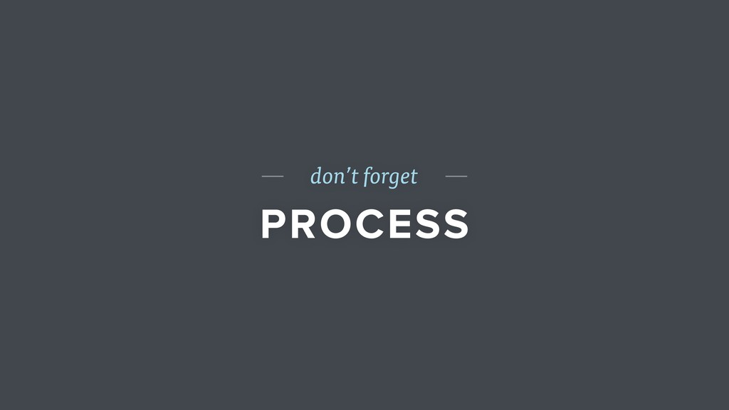 don't forget PROCESS