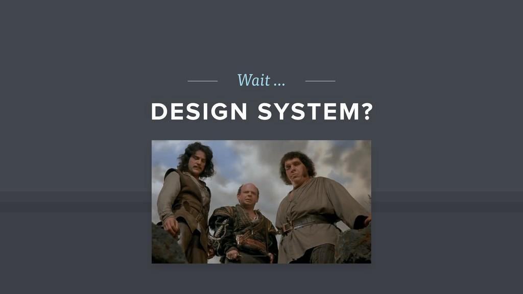 Wait … DESIGN SYSTEM?