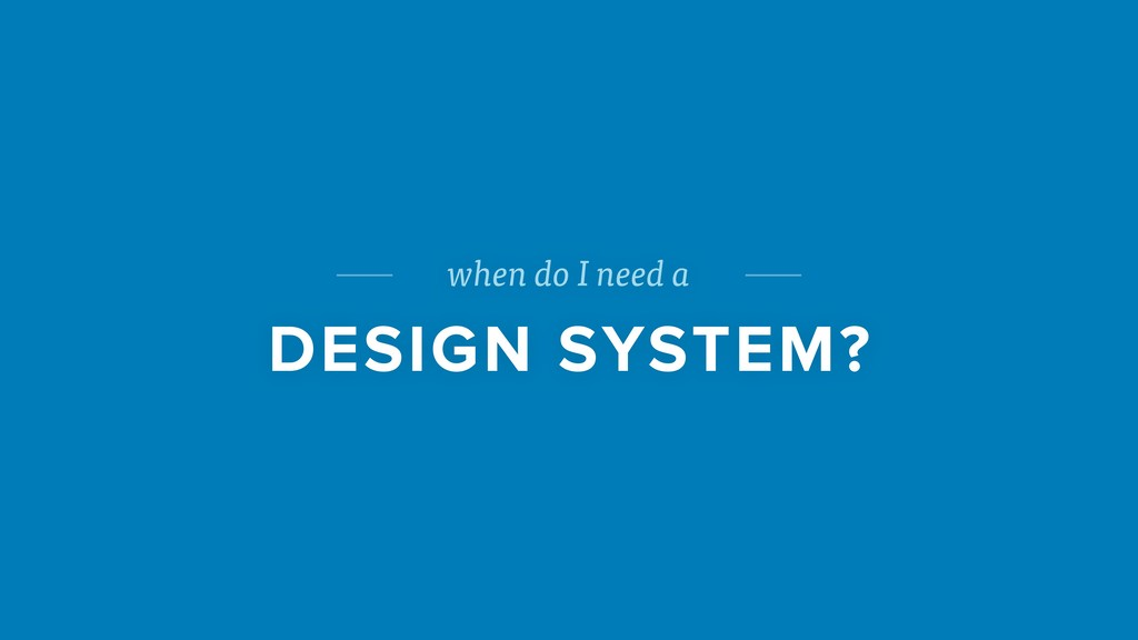 when do I need a DESIGN SYSTEM?