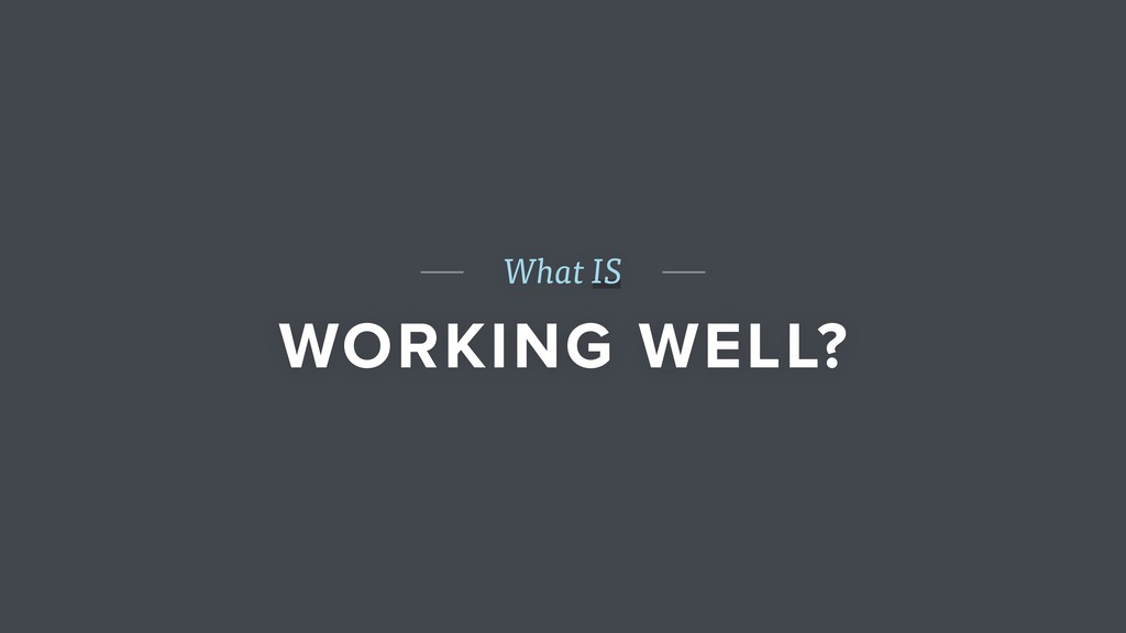 What IS WORKING WELL?
