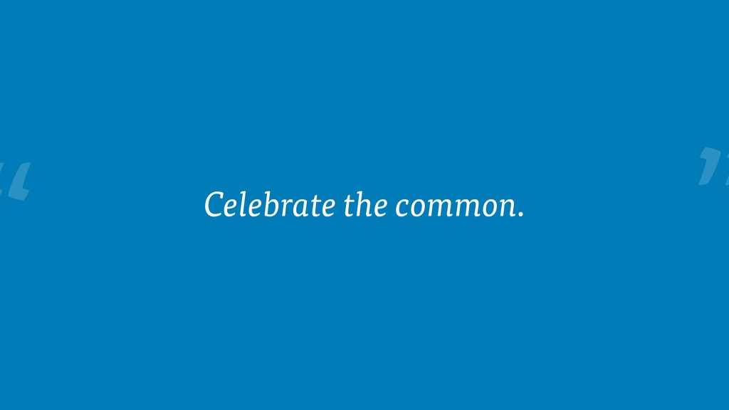 """ Celebrate the common."