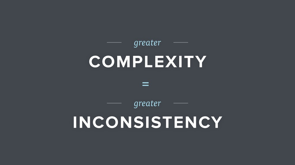 greater COMPLEXITY greater INCONSISTENCY =