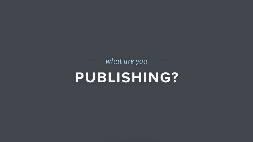 what are you PUBLISHING?