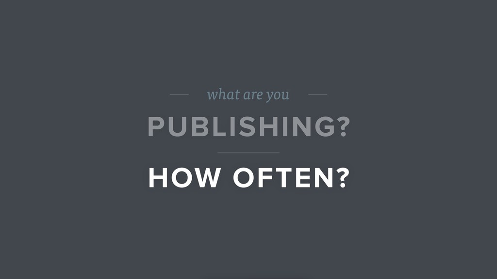 what are you PUBLISHING? HOW OFTEN?