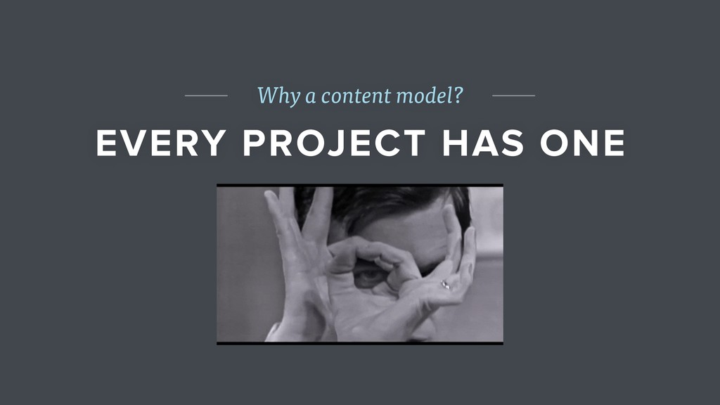 Why a content model? EVERY PROJECT HAS ONE