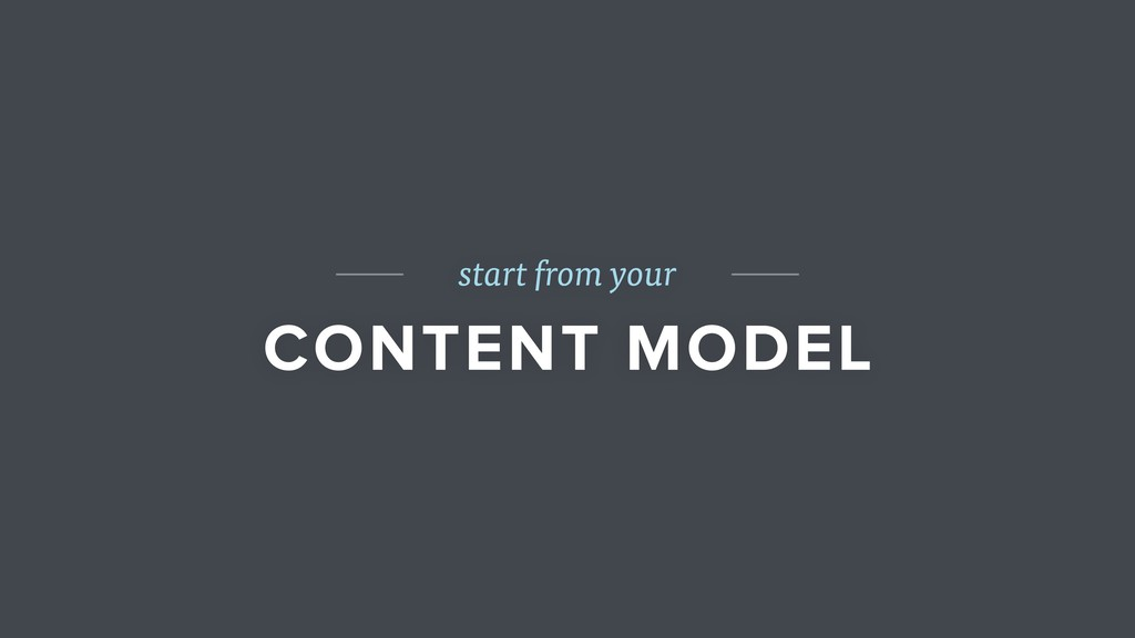 start from your CONTENT MODEL