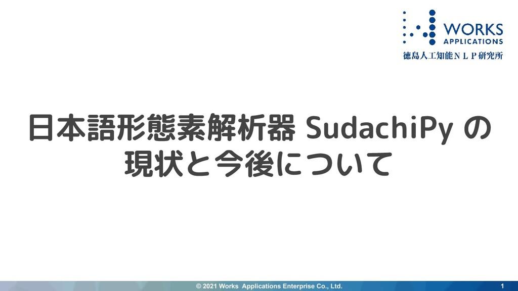日本語形態素解析器 SudachiPy の 現状と今後について 1