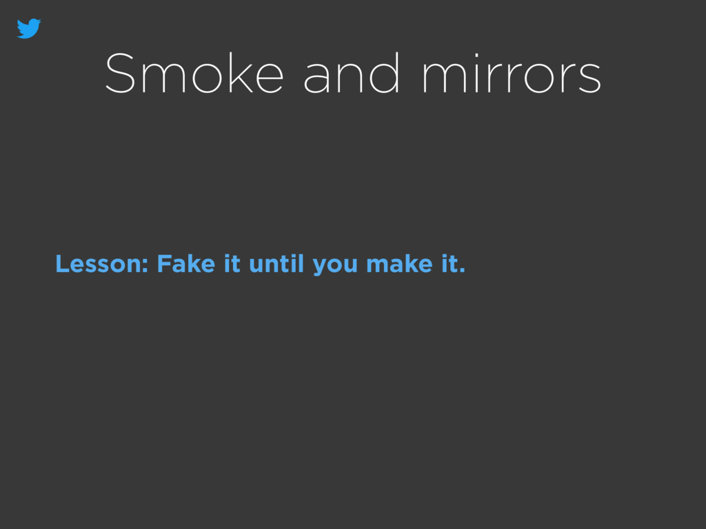 Smoke and mirrors Lesson: Fake it until you mak...