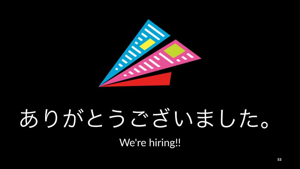 ͋Γ͕ͱ͏͍͟͝·ͨ͠ɻ We're%hiring!! 53