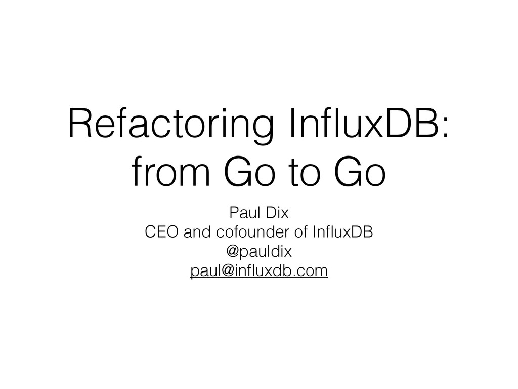 Refactoring InfluxDB: from Go to Go Paul Dix CEO...