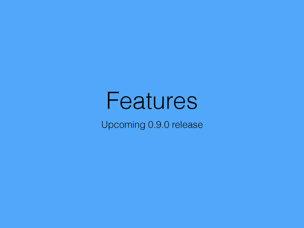 Features Upcoming 0.9.0 release