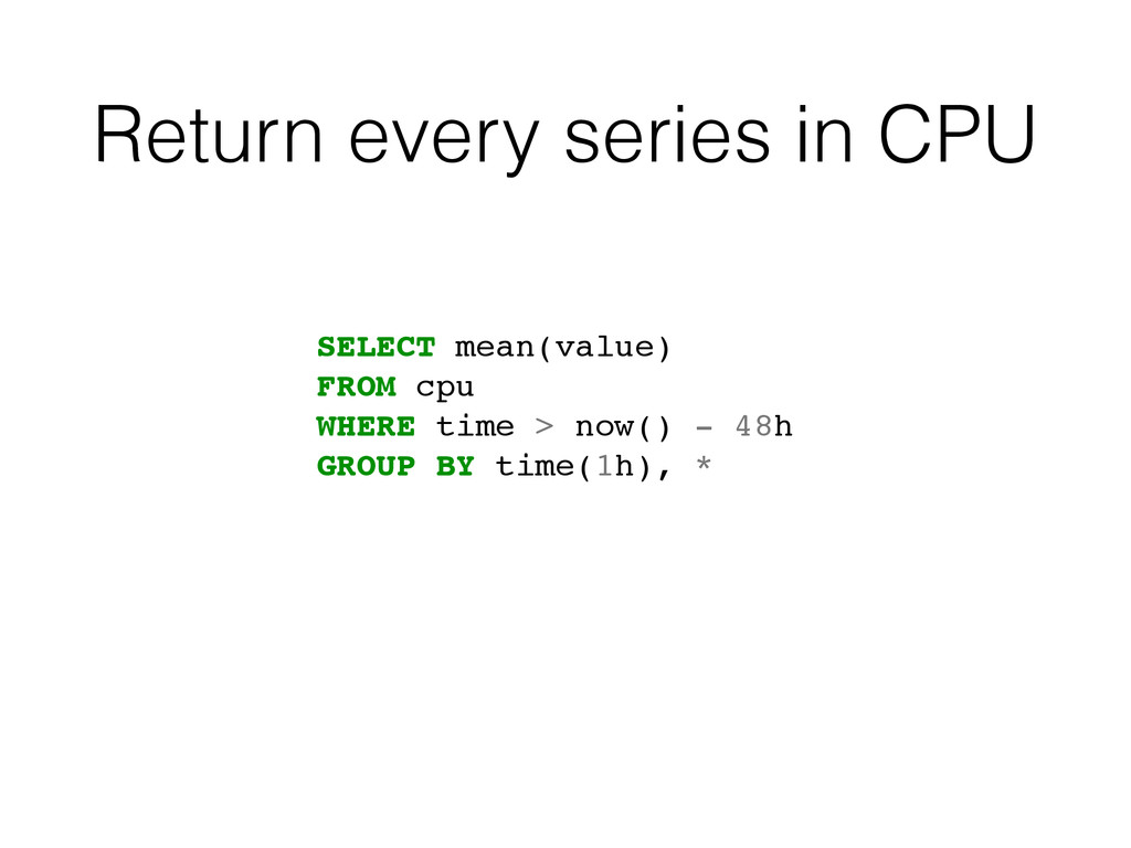 Return every series in CPU SELECT mean(value)! ...