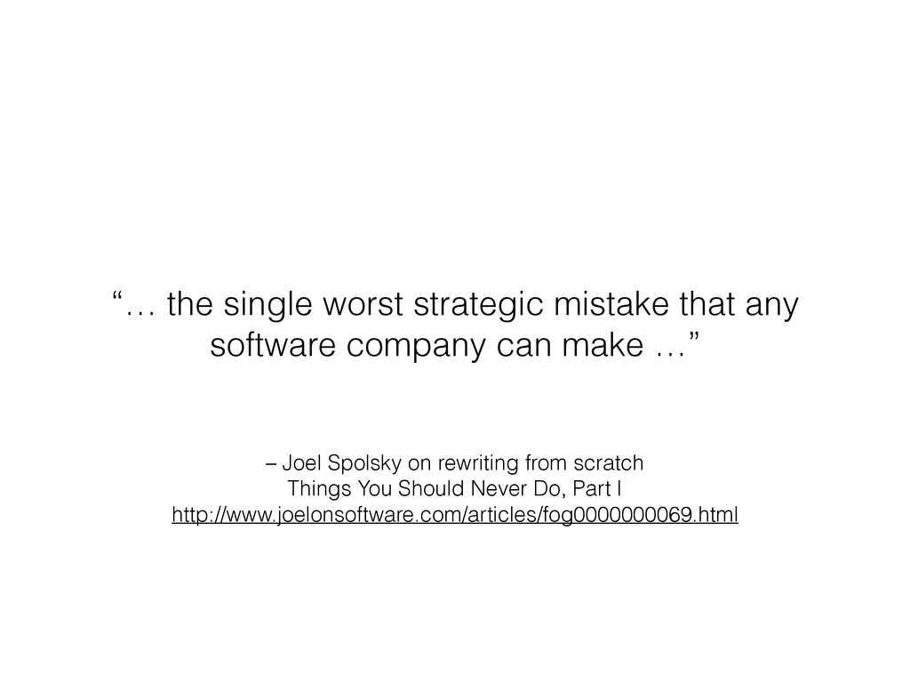 – Joel Spolsky on rewriting from scratch Things...