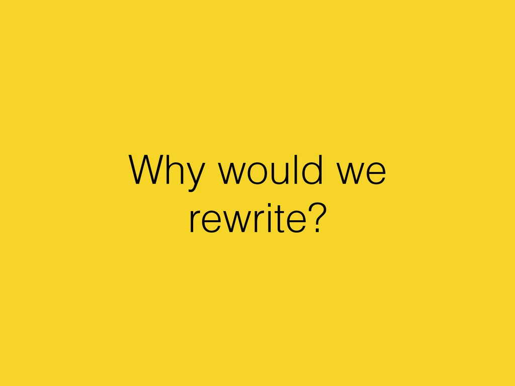 Why would we rewrite?