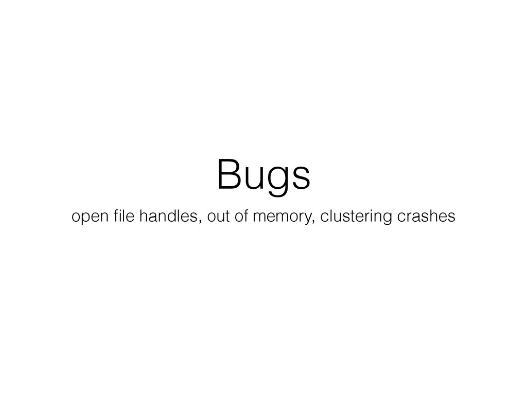 Bugs open file handles, out of memory, clusterin...