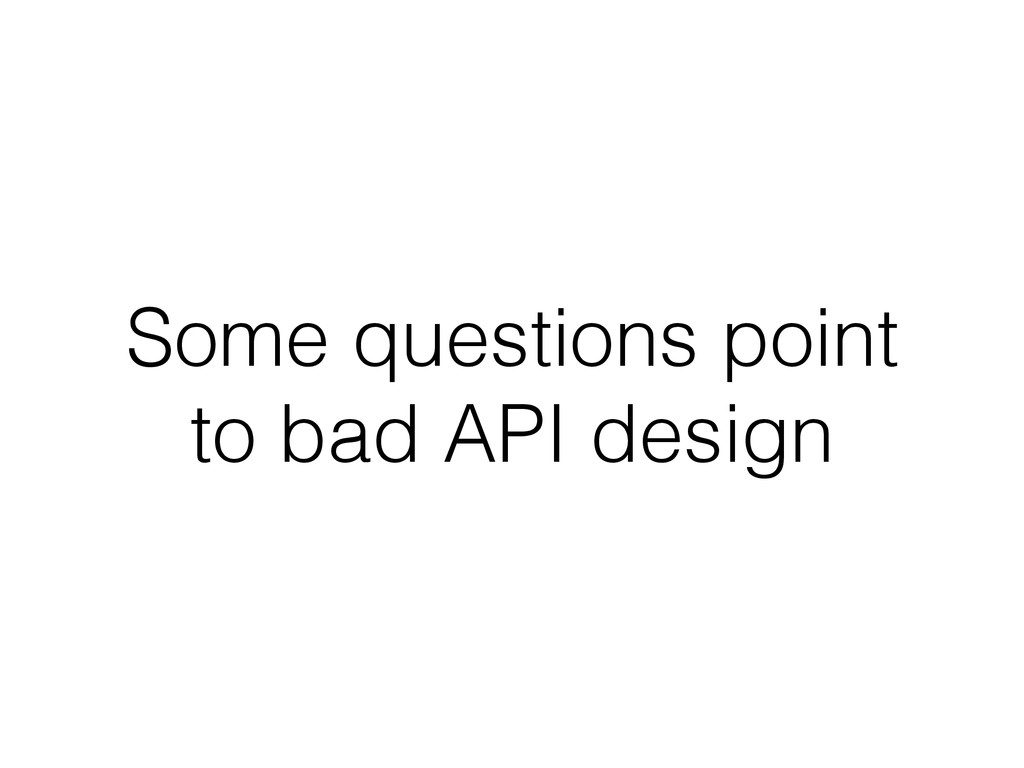 Some questions point to bad API design