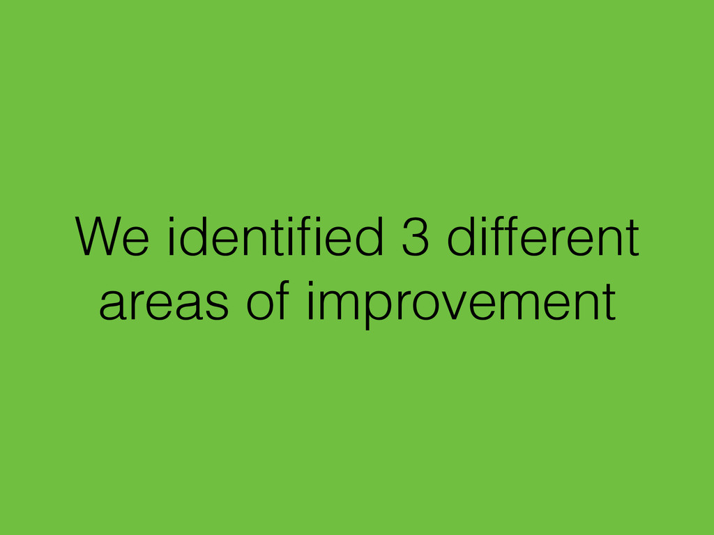 We identified 3 different areas of improvement