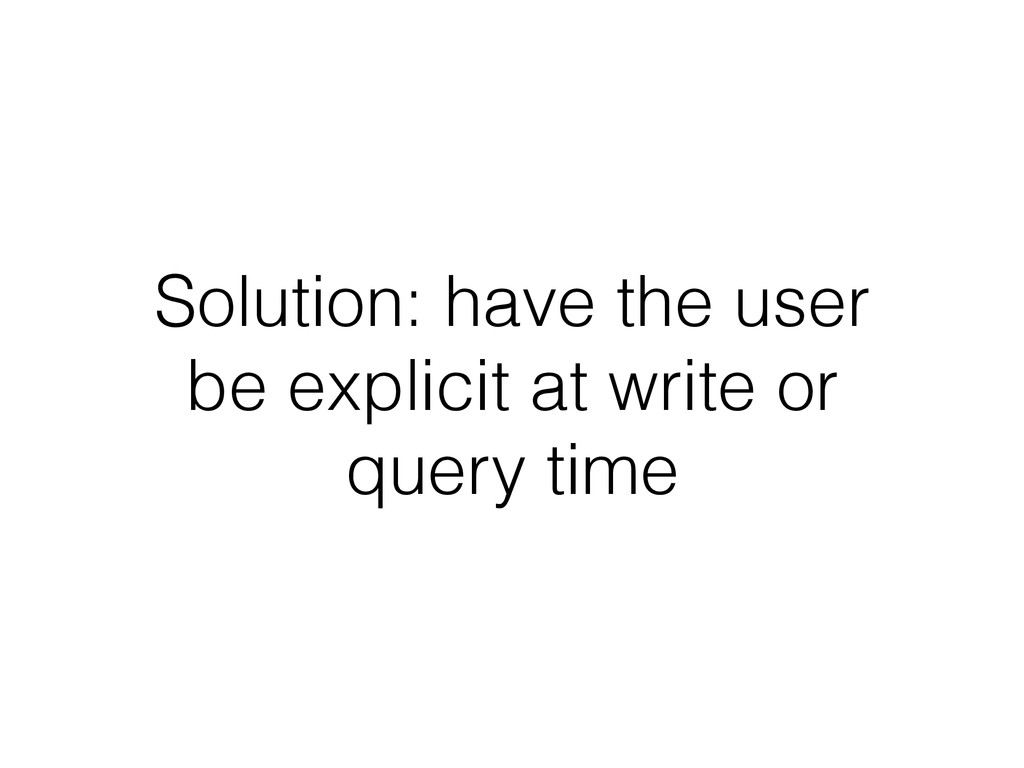 Solution: have the user be explicit at write or...