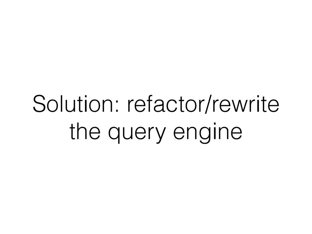 Solution: refactor/rewrite the query engine