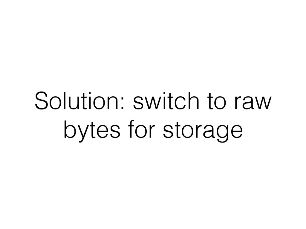 Solution: switch to raw bytes for storage