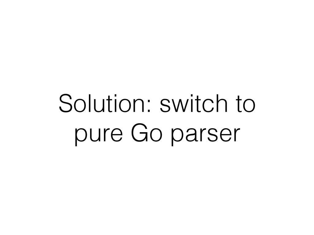 Solution: switch to pure Go parser