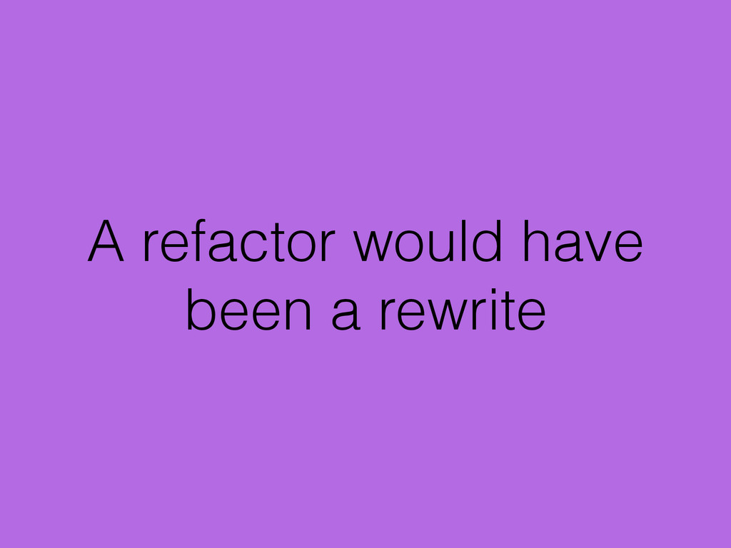 A refactor would have been a rewrite