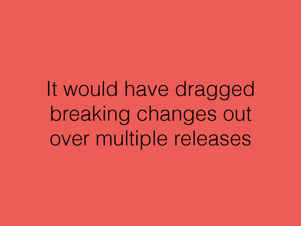 It would have dragged breaking changes out over...