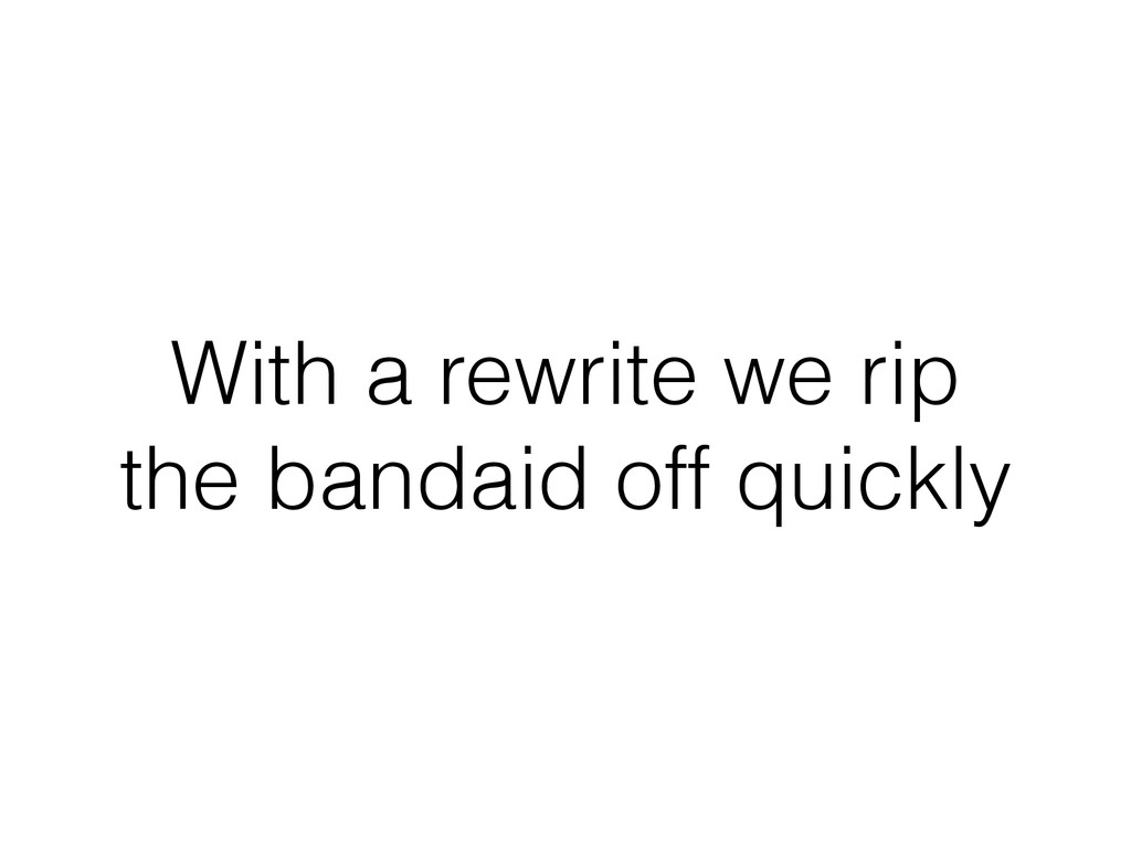 With a rewrite we rip the bandaid off quickly