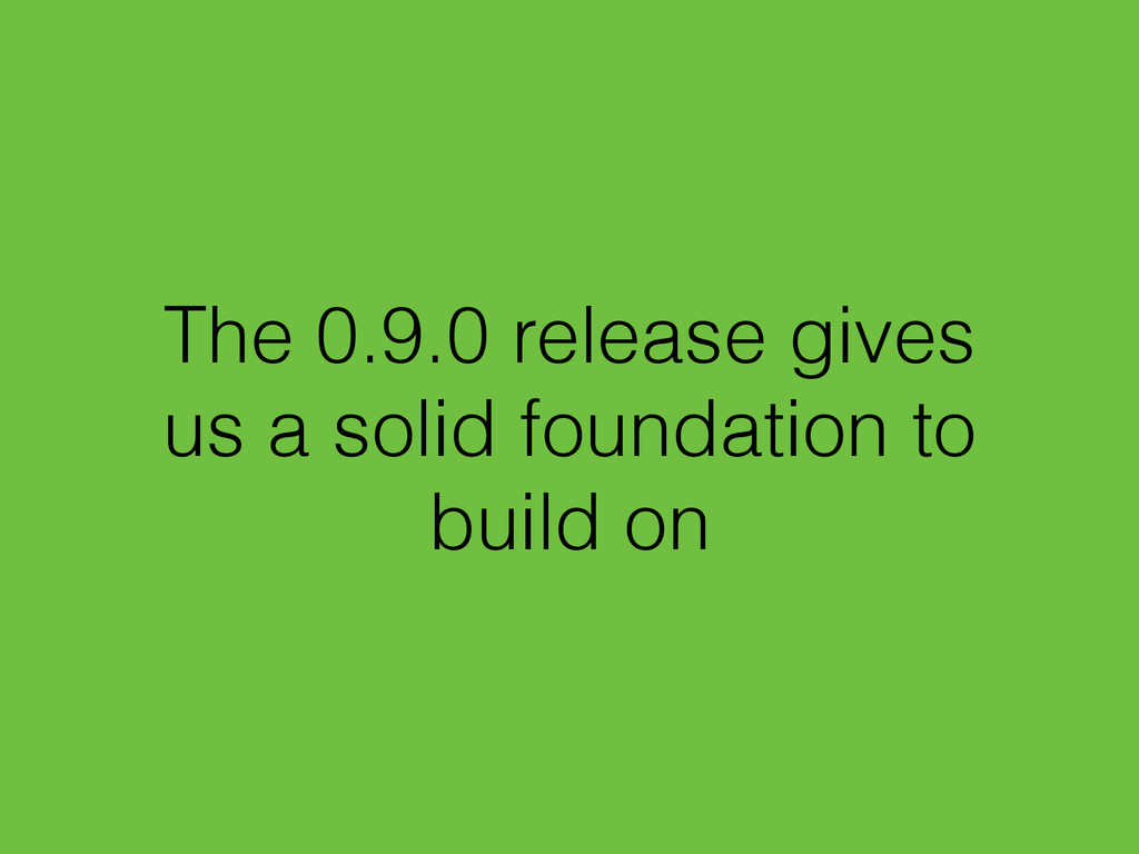 The 0.9.0 release gives us a solid foundation t...