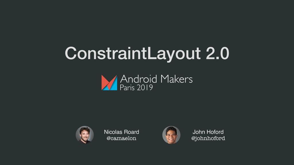 ConstraintLayout 2.0 Nicolas Roard @camaelon Jo...