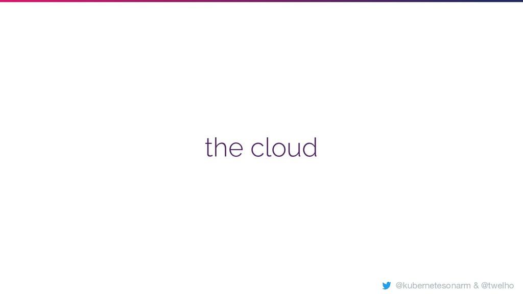 the cloud @kubernetesonarm & @twelho
