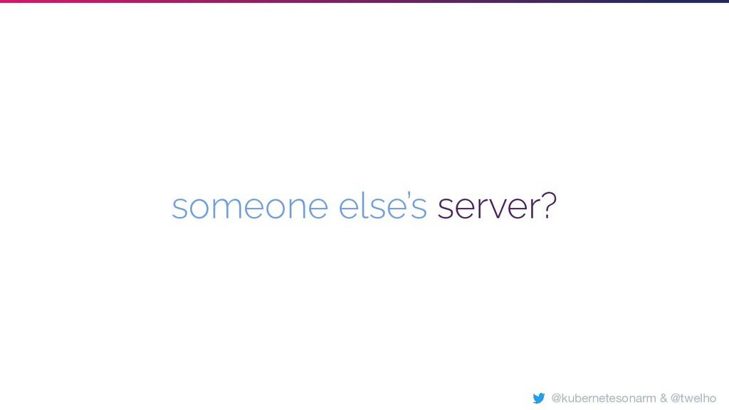 someone else's server? @kubernetesonarm & @twel...