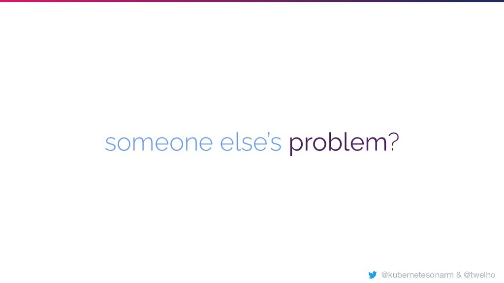 someone else's problem? @kubernetesonarm & @twe...
