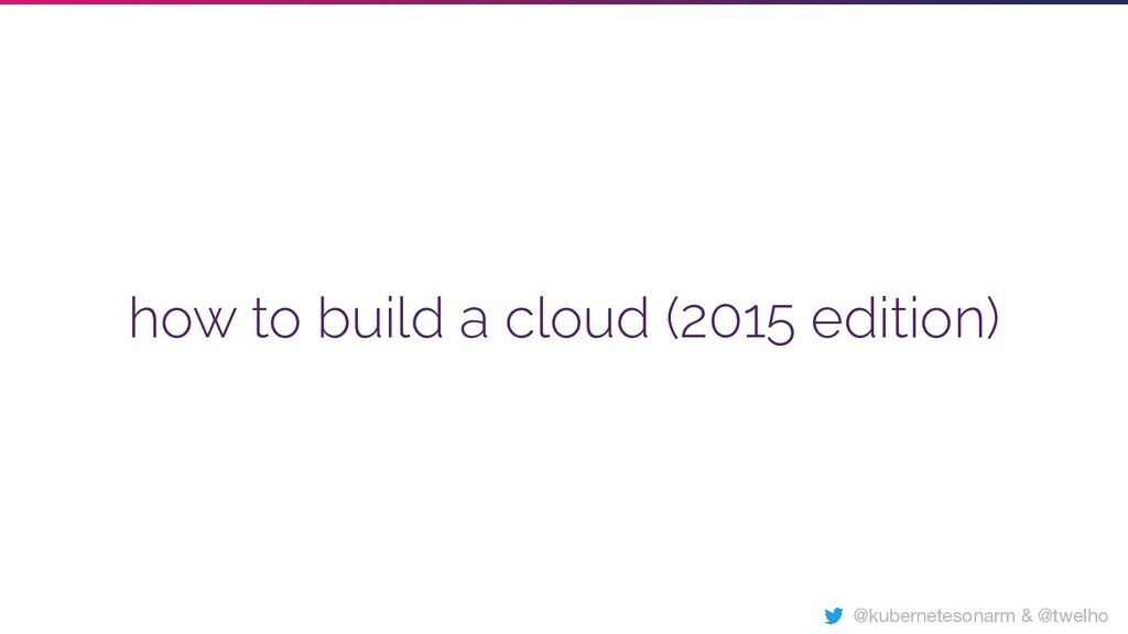 how to build a cloud (2015 edition) @kubernetes...