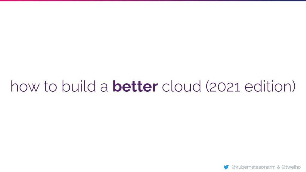 how to build a better cloud (2021 edition) @kub...