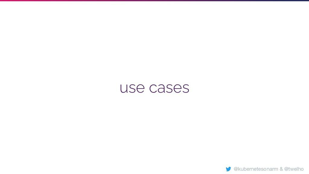 use cases @kubernetesonarm & @twelho