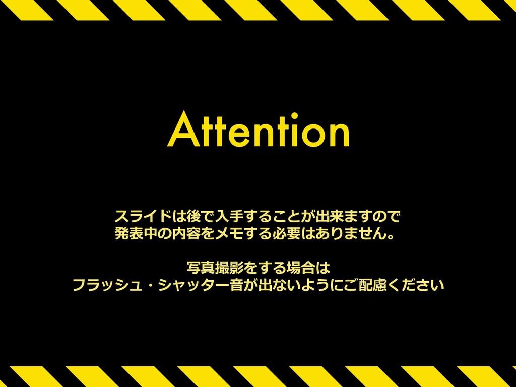 Attention スライドは後で⼊⼿することが出来ますので 発表中の内容をメモする必要はあり...