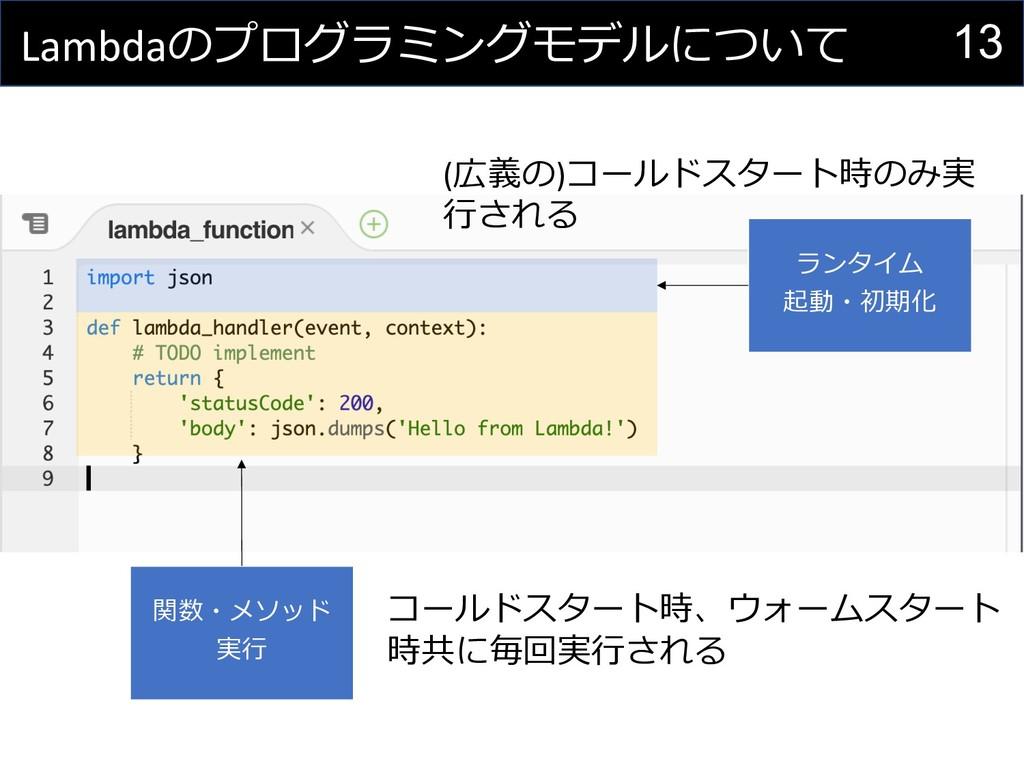 13 Lambdaのプログラミングモデルについて 関数・メソッド 実⾏ ランタイム 起動・初期...