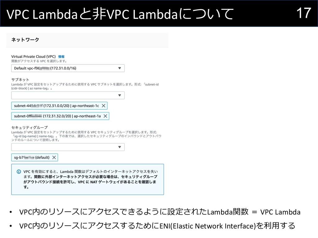 17 VPC Lambdaと⾮VPC Lambdaについて • VPC内のリソースにアクセスで...
