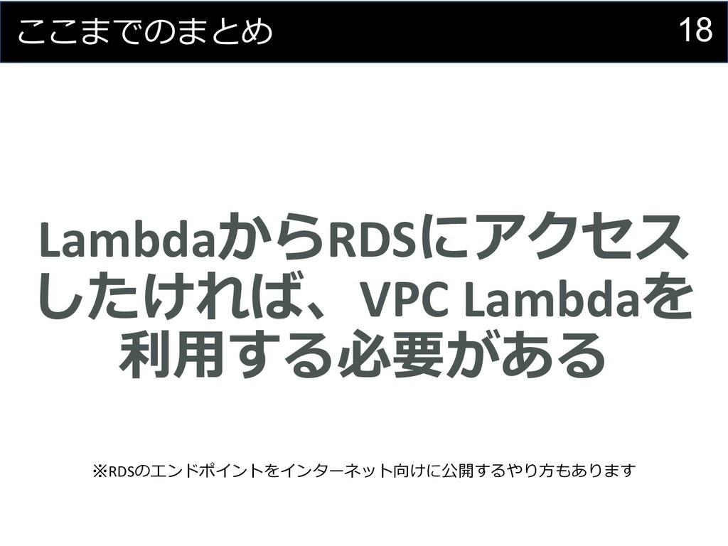18 ここまでのまとめ LambdaからRDSにアクセス したければ、VPC Lambdaを ...