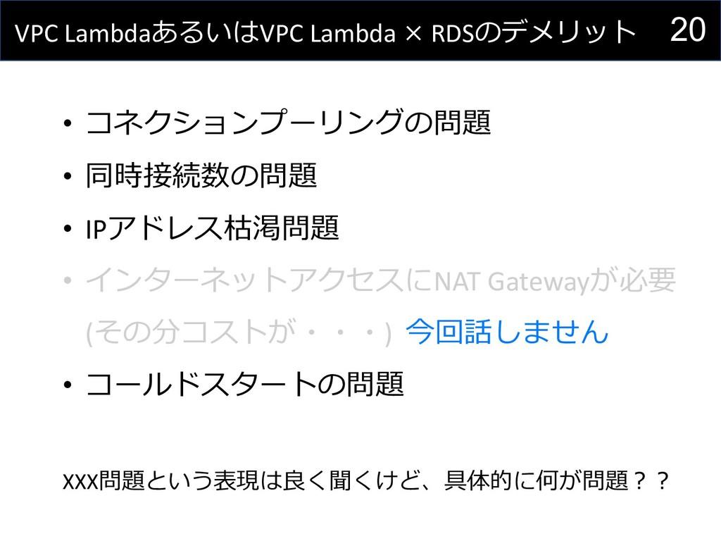 20 VPC LambdaあるいはVPC Lambda × RDSのデメリット • コネクショ...